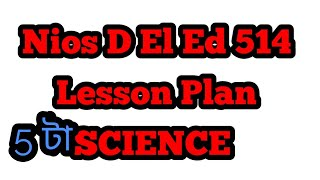 5 lesson plan Sub Science || Nios D El Ed 514 in Assamese