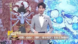 M热度榜:《哪吒之魔童降世》Gai献唱主题曲 MV反应强烈《古田军号》建军节上映 【中国电影报道】 | 20190715】