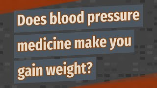 Does blood pressure medicine make you gain weight?