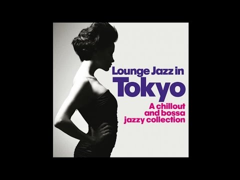 Lounge Jazz In Tokyo - Chillout Bossa...