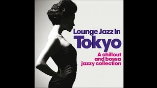 Lounge Jazz In Tokyo - Chillout Bossa Jazzy Collection Relaxing Music .HQ