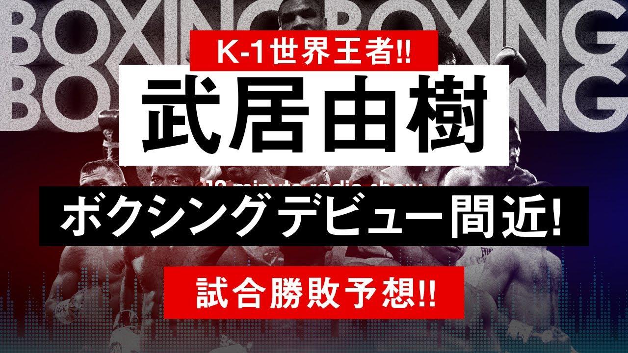 【ボクシングラジオ】K-1世界王者! 武居由樹ボクシングデビュー戦! 勝敗予想!