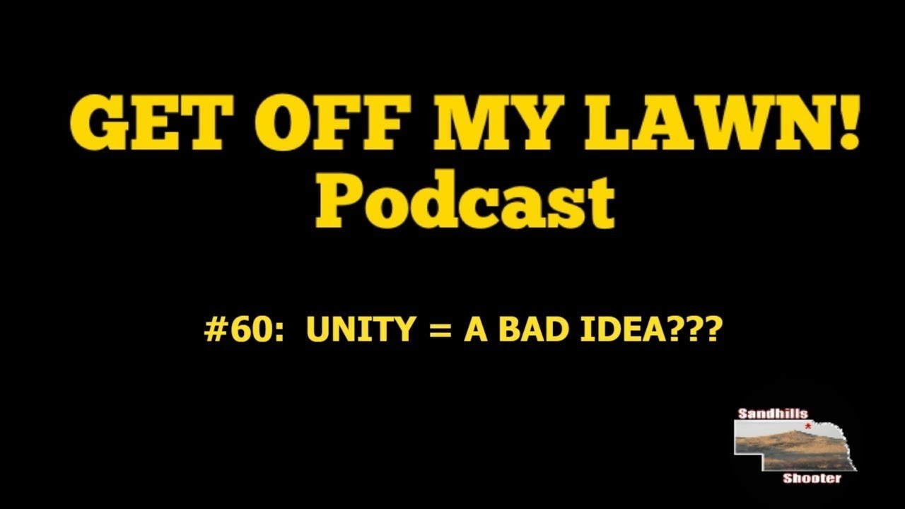GET OFF MY LAWN! Podcast #060:  Could Unity Be A BAD Idea???