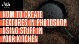 How to Create Textures in Photoshop with Stuff in Your Kitchen