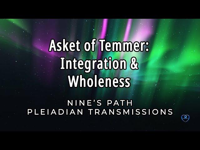 Integration and Wholeness | Asket of Temmer | Nine's Path Pleiadian Transmission