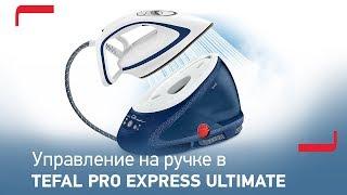 Парогенераторы Tefal Pro Express Ultimate серии GV95 с прямым управлением на ручке