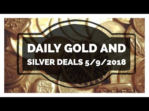 Silver and Gold Deals 5/9/2018