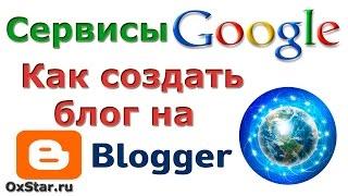 Блоги на Blogger. Как создать блог на Blogger. Сервисы Google