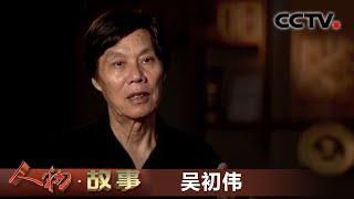 《人物·故事》 20200618 非物质文化遗产传承人·吴初伟| CCTV科教