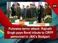 Pulwama terror attack: Rajnath Singh pays floral tribute to CRPF personnel in J&K's Budgam