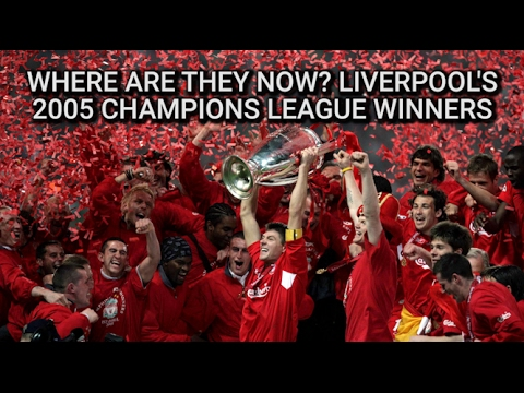 Liverpool's 2005 Champions League Winners - Where Are They Now?