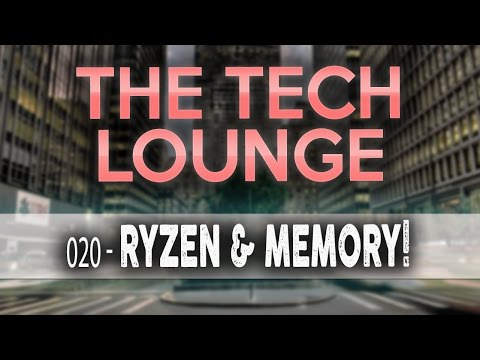 The Tech Lounge #020 - Ryzen Memory Speeds & Gaming, X399 from AMD? Competing with 299?