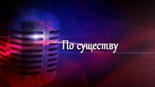 По существу. Выпуск 12.09.2014(, 2014-09-15T09:08:23.000Z)