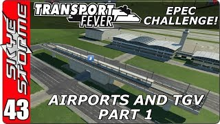 Transport Fever EPEC Challenge Ep 43 - Airports & TGV Part 1