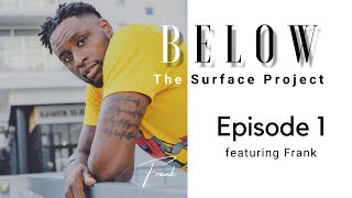 Below The Surface Project: Episode 1 featuring Frank