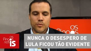 Felipe Nunca o desespero de Lula ficou t o evidente