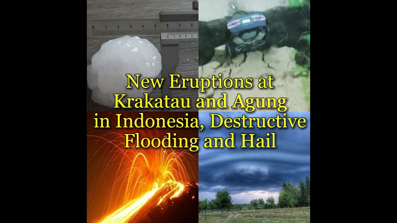 New Eruptions at Krakatau and Agung in Indonesia, Destructive Flooding and Hail
