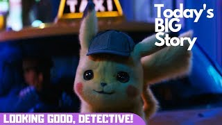 Today's BIG Story - Detective Pikachu is looking GOOD!
