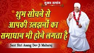 शुभ सोचने से आपकी उलझनों का समाधान भी होने लगता है || Sant Shri Asang Dev Ji Maharaj || सुखद सत्संग