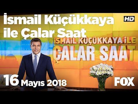 16 Mayıs 2018 İsmail Küçükkaya ile Çalar Saat