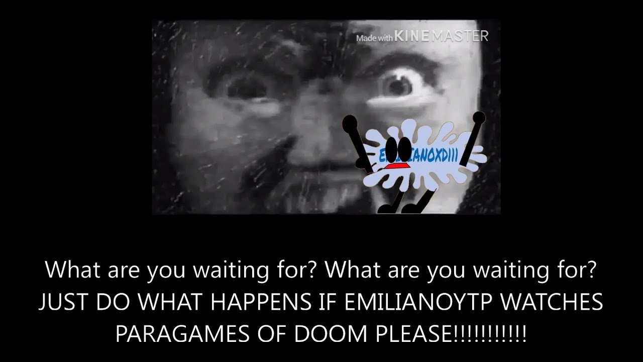 STOP WAITING AND UPLOAD WHAT HAPPENS IF EMILIANOYTP WATCHES PARAGAMES OF DOOM? PLEASE!!!!!!!!!!
