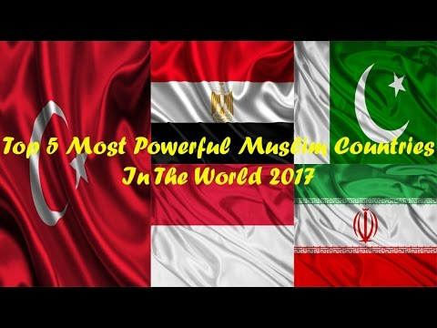 Top 5 Most Powerful Muslim Countries In The World 2017