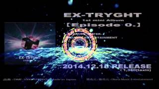 EX-TRYGHT 1st mini Album【Episode0.】 Digest 2014年12月18日発売.