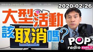 2020-02-26【POP撞新聞】黃暐瀚談:「大型活動,該取消嗎?」