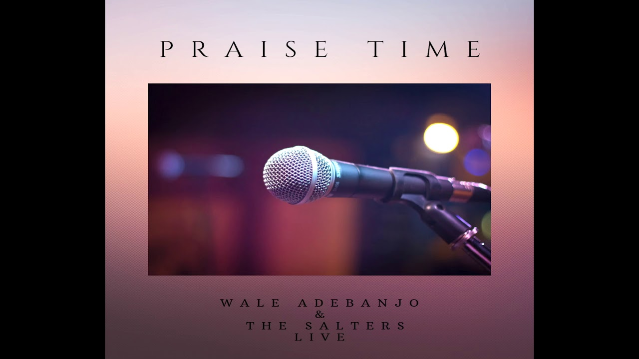 PRAISE TIME - Wale Adebanjo & The Salters Live