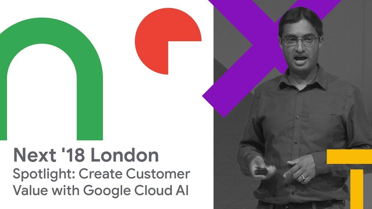 Google Cloud Next '18 London: Create Customer Value with Google Cloud AI