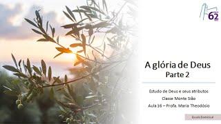 Classe Monte Sião - Aula 16 - A Glória de Deus (Parte 2) - Profa.  Maria Theodósio
