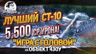 """ЛУЧШИЙ СТ-10 - 5.500 СР.УРОНА! """"Игра с головой"""" на Объект 430У"""