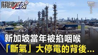 亞洲最大天然氣儲槽在這 新加坡當年被掐咽喉「斷氣」大停電的背後… 關鍵時刻 20170817-4 朱學恒 黃創夏