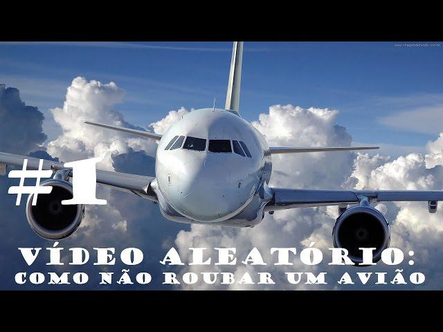 Como NÃo Roubar Um AviÃo - VÍdeo AleatÓrio #1