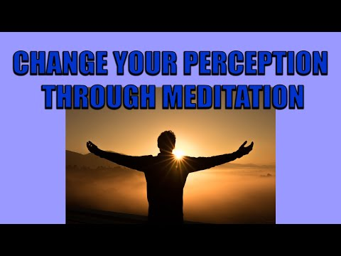 Change Your Perception Through Meditation