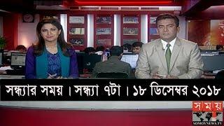 সন্ধ্যার সময় | সন্ধ্যা ৭টা | ১৮ ডিসেম্বর ২০১৮  | Somoy tv bulletin 7pm | Latest Bangladesh News