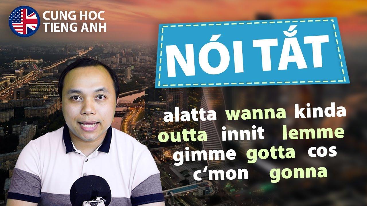 Tập nói tắt giống người bản xứ: Alatta, Wanna, Kinda, Outta, Innit, Lemme, Gimme...