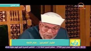 8 الصبح - الشيخ الشعراوى ... نبذة عن حياة إمام الأئمة