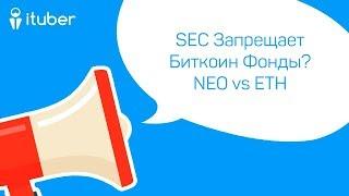 SEC Запрещает Биткоин Фонды? Противостояние NEO и ETH. Ежедневный Обзор Новостей от iTuber