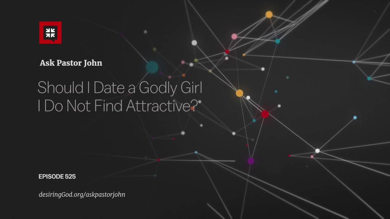 Should I Date a Godly Girl I Do Not Find Attractive? // Ask Pastor John