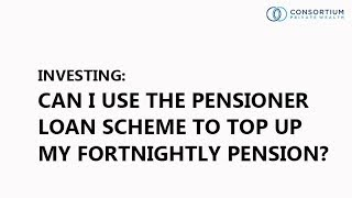 Investing - Can I use the Pensioner Loan Scheme to top up my fortnightly pension?