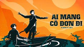 Download AI MANG CÔ ĐƠN ĐI - K-ICM FT. APJ | OFFICIAL AUDIO