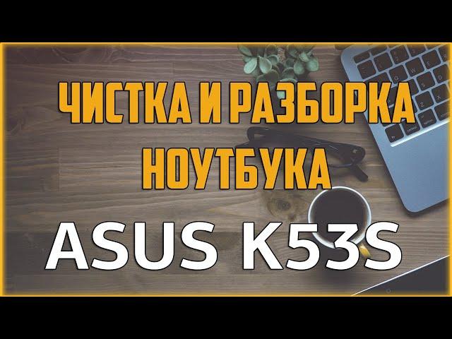 👍🏻 Чистка ноутбука ASUS K53S / 🛠 Как разобрать ноутбук самостоятельно? / Disassemble & Cleaning