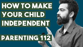 Parenting 112 - How To Make Your Child Independent And Responsible