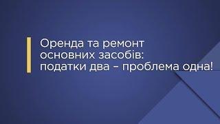 «Оренда та ремонт основних засобів: податки два – проблема одна!»