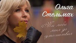 Смотреть клип Ольга Стельмах - Ты Люби Меня До Сумасшествия