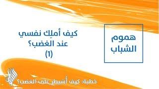 كيف أملِك نفسي عند الغضب؟ (1) - د.محمد خير الشعال