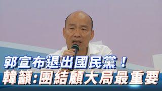 郭台銘宣布退出國民黨! 韓國瑜再次呼籲藍軍團結:顧全大局比什麼都重要!