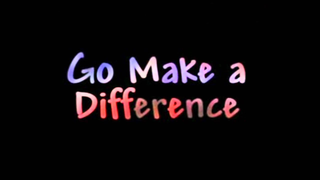 Go Make A Difference Youtube