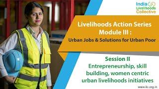 Livelihoods Action Series: Entrepreneurship, skill building, women centric urban livelihoods